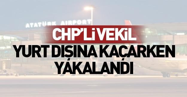 CHP'li vekil yurtdışına kaçarken yakalandı